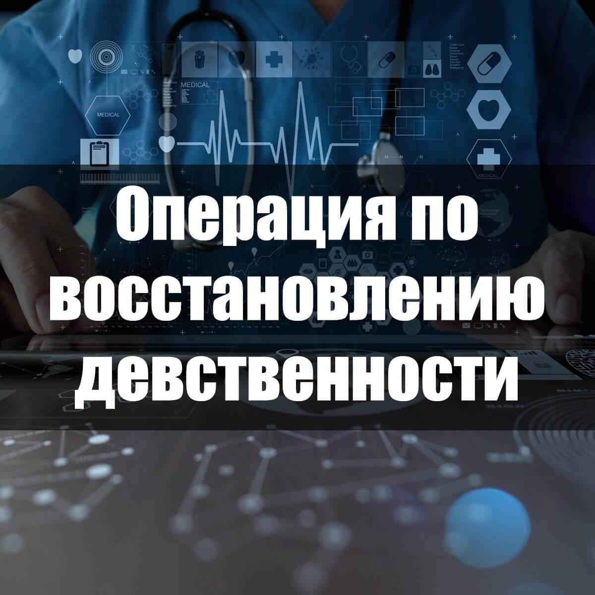 Восстановление девственности (гименопластика) в Москве